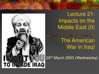 Lecture 21:  Impacts on the  Middle East (II) The American  War in Iraq!