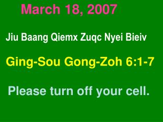 March 18, 2007 Jiu Baang Qiemx Zuqc Nyei Bieiv Ging-Sou Gong-Zoh 6:1-7 Please turn off your cell.