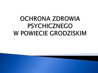 OCHRONA ZDROWIA PSYCHICZNEGO  W  POWIECIE  GRODZISKIM