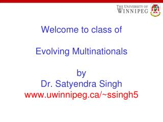 Welcome to class of Evolving Multinationals by Dr. Satyendra Singh uwinnipeg/~ssingh5