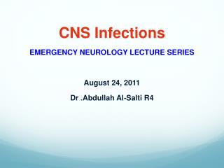 CNS Infections EMERGENCY NEUROLOGY LECTURE SERIES  August 24, 2011 Dr .  Abdullah Al - Salti R4