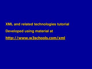 XML and related technologies tutorial Developed using material at w3schools/xml