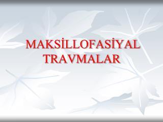 MAKSİLLOFASİYAL            TRAVMALAR