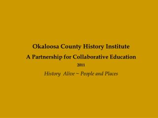 Okaloosa County History Institute A Partnership for Collaborative Education 2011