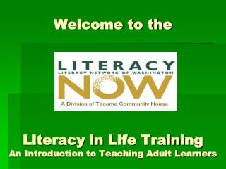 Welcome to the Literacy in Life Training A n Introduction to Teaching Adult Learners