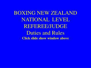 BOXING NEW ZEALAND NATIONAL  LEVEL REFEREE/JUDGE Duties and Rules  Click slide show window above