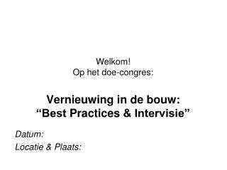 Welkom!  Op het  doe-congres : Vernieuwing in de bouw: �Best  Practices  & Intervisie�