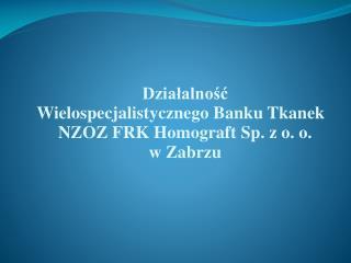 Działalność  Wielospecjalistycznego Banku Tkanek  NZOZ FRK Homograft Sp. z o. o. w Zabrzu