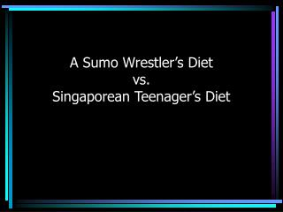 A Sumo Wrestler�s Diet  vs.  Singaporean Teenager�s Diet