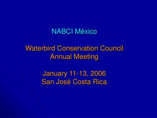 NABCI México Waterbird Conservation Council Annual Meeting January 11-13, 2006 San José Costa Rica