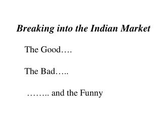 Breaking into the Indian Market The Good….          The Bad…..           …….. and the Funny
