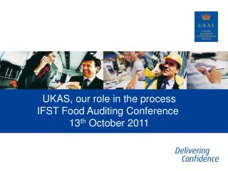 UKAS, our role in the process IFST Food Auditing Conference  13 th  October 2011