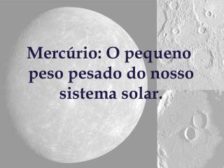 Mercúrio: O pequeno  peso pesado do nosso  sistema solar.