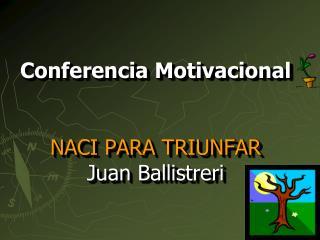 Conferencia Motivacional  NACI PARA TRIUNFAR Juan  Ballistreri