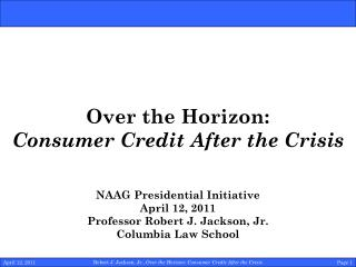 Over the Horizon: Consumer Credit After the Crisis NAAG Presidential Initiative April 12, 2011