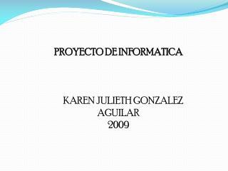 PROYECTO DE INFORMATICA       KAREN JULIETH GONZALEZ AGUILAR 2009