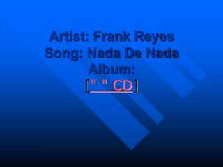 "Artist: Frank Reyes  Song: Nada De Nada  Album:  [ "" "" CD ]"
