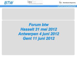 Forum btw Hasselt 31 mei 2012 Antwerpen 4 juni 2012 Gent 11 juni 2012