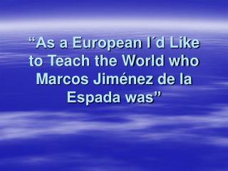 """""""As a European I´d Like to Teach the World who Marcos Jiménez de la Espada was"""""""