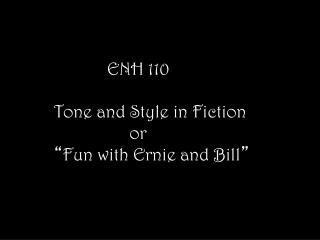 "ENH 110 Tone and Style in Fiction                  or "" Fun with Ernie and Bill """