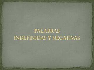 PALABRAS   INDEFINIDAS Y NEGATIVAS