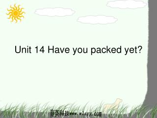 Unit 14 Have you packed yet?