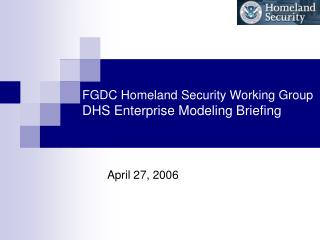 FGDC Homeland Security Working Group DHS Enterprise Modeling Briefing