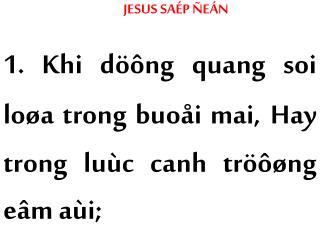 JESUS SAÉP ÑEÁN 1. Khi döông quang soi loøa trong buoåi mai, Hay trong luùc canh tröôøng eâm aùi;