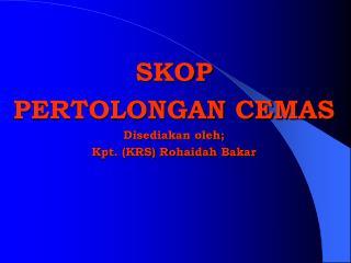 SKOP  PERTOLONGAN CEMAS Disediakan oleh; Kpt. (KRS) Rohaidah Bakar