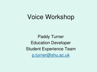Voice Workshop Paddy Turner Education Developer Student Experience Team p.turner@shu.ac.uk