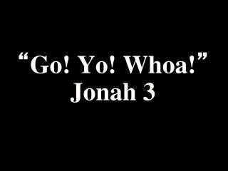 """"""" Go! Yo! Whoa! """" Jonah 3"""