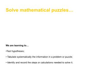 Solve mathematical puzzles            We are learning to   Test hypotheses;   Tabulate systematically the information in