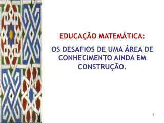 EDUCAÇÃO MATEMÁTICA:  OS DESAFIOS DE UMA ÁREA DE CONHECIMENTO AINDA EM CONSTRUÇÃO.