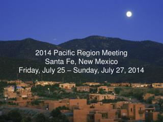 2014 Pacific Region Meeting Santa Fe, New Mexico Friday, July 25 � Sunday, July 27, 2014