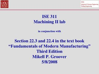 ISE 311 Machining II lab  in conjunction with  Section 22.3 and 22.4 in the text book  Fundamentals of Modern Manufactur