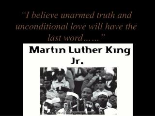 I believe unarmed truth and unconditional love will have the last word