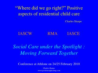Where did we go right  Positive aspects of residential child care      Charles Sharpe  IASCW  RMA IASCE  Social Care un