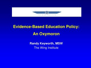 Evidence-Based Education Policy: An Oxymoron Randy Keyworth, MSW The Wing Institute