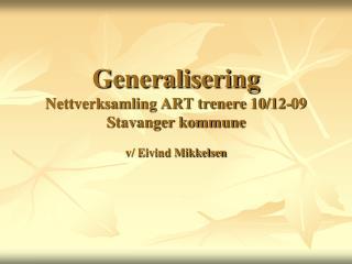 Generalisering Nettverksamling ART trenere 10/12-09 Stavanger kommune  v/ Eivind Mikkelsen