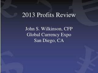 2013 Profits Review John S. Wilkinson, CFP Global Currency Expo San Diego, CA