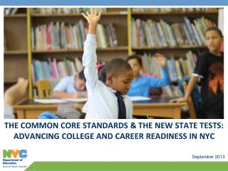 THE COMMON CORE STANDARDS & THE NEW STATE TESTS:  ADVANCING COLLEGE AND CAREER READINESS IN NYC