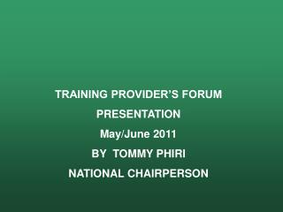 TRAINING PROVIDER�S FORUM PRESENTATION May/June 2011 BY  TOMMY PHIRI NATIONAL CHAIRPERSON