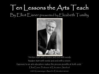 Ten Lessons the Arts Teach By Elliot Eisner p resented by E lizabeth Tumilty