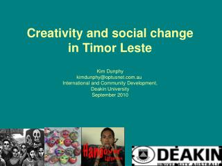 Creativity and social change  in Timor Leste Kim Dunphy 			kimdunphy@optusnet.au