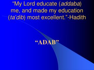 """My Lord educate ( addaba ) me, and made my education ( ta'dib ) most excellent.""-Hadith"
