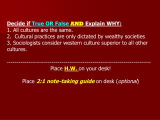 Decide if  True OR False  AND  Explain WHY: 1. All cultures are the same.