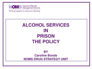 ALCOHOL SERVICES IN PRISON THE POLICY  BY Caroline Bonds NOMS DRUG STRATEGY UNIT