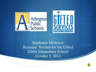 Stephanie McIntyre Resource Teacher for the Gifted Glebe Elementary School October 1, 2013