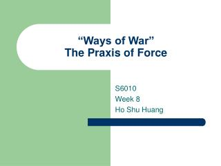 """Ways of War"" The Praxis of Force"
