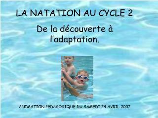LA NATATION AU CYCLE 2 De la découverte à l'adaptation.